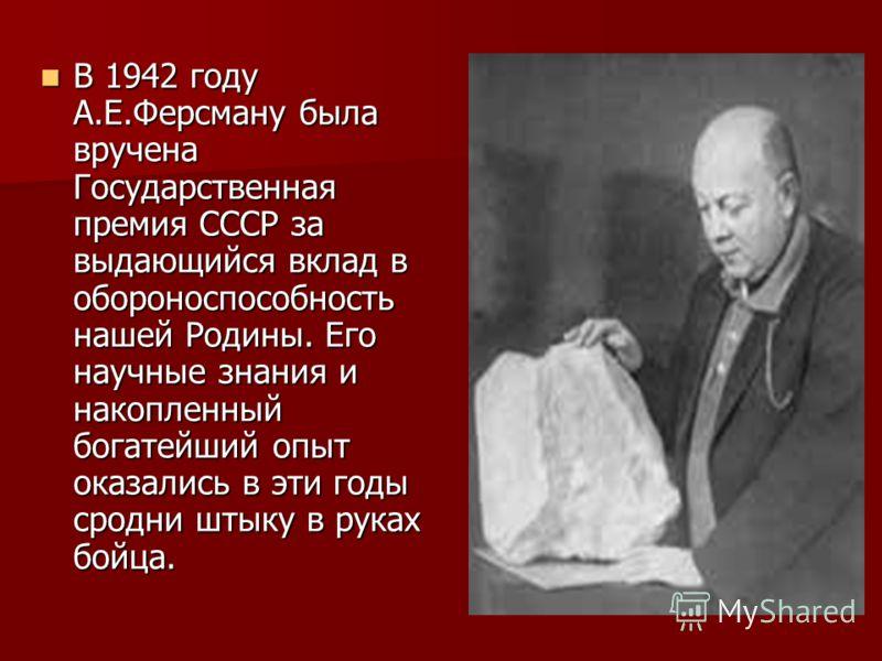 В 1942 году А.Е.Ферсману была вручена Государственная премия СССР за выдающийся вклад в обороноспособность нашей Родины. Его научные знания и накопленный богатейший опыт оказались в эти годы сродни штыку в руках бойца. В 1942 году А.Е.Ферсману была в