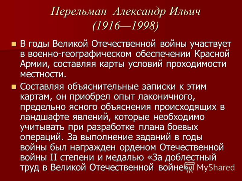 Перельман Александр Ильич (19161998) В годы Великой Отечественной войны участвует в военно-географическом обеспечении Красной Армии, составляя карты условий проходимости местности. В годы Великой Отечественной войны участвует в военно-географическом