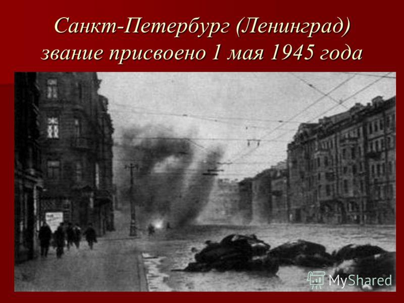 Санкт-Петербург (Ленинград) звание присвоено 1 мая 1945 года