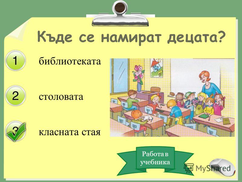 столовата класната стая Къде се намират децата? библиотеката Работа в учебника