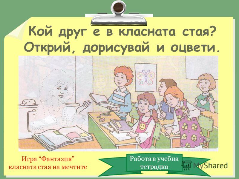 Кой друг е в класната стая? Открий, дорисувай и оцвети. Работа в учебна тетрадка Игра Фантазия класната стая на мечтите