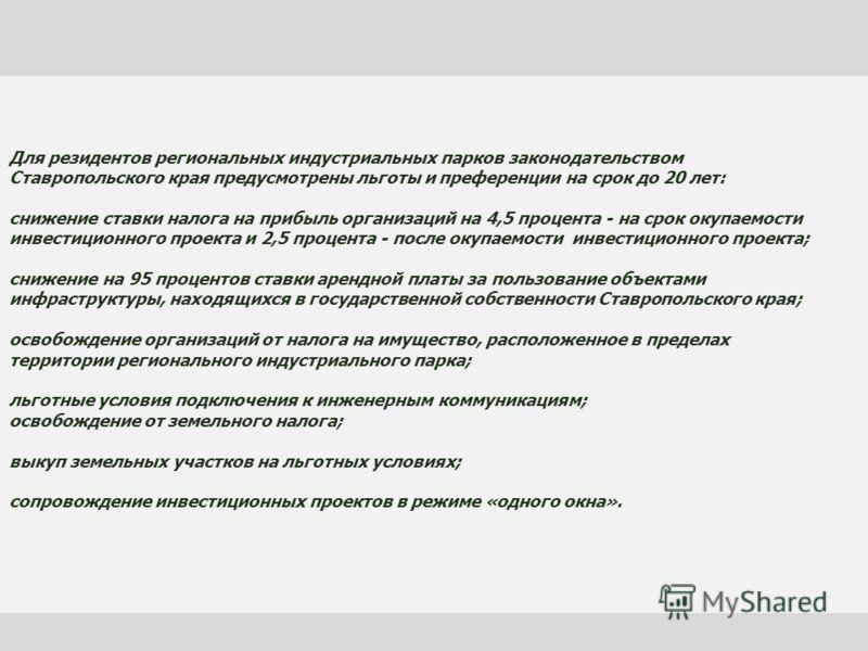 Для резидентов региональных индустриальных парков законодательством Ставропольского края предусмотрены льготы и преференции на срок до 20 лет: снижение ставки налога на прибыль организаций на 4,5 процента - на срок окупаемости инвестиционного проекта
