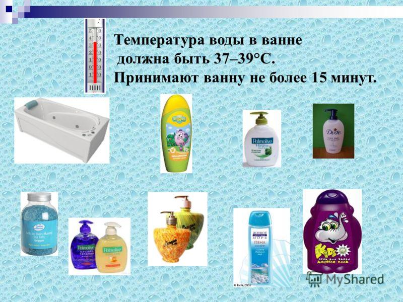Температура воды в ванне должна быть 37–39°С. Принимают ванну не более 15 минут.