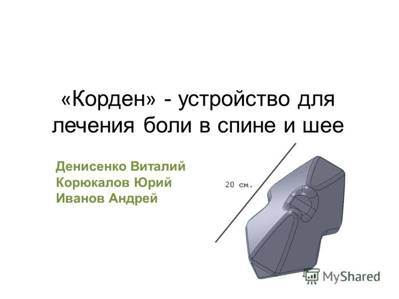« Корден » - устройство для лечения боли в спине и шее Денисенко Виталий Корюкалов Юрий Иванов Андрей
