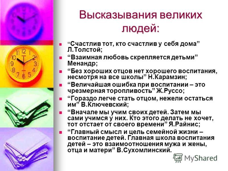 Высказывания великих людей: Счастлив тот, кто счастлив у себя дома Л.Толстой; Взаимная любовь скрепляется детьми Менандр; Без хороших отцов нет хорошего воспитания, несмотря на все школы Н.Карамзин; Величайшая ошибка при воспитании – это чрезмерная т