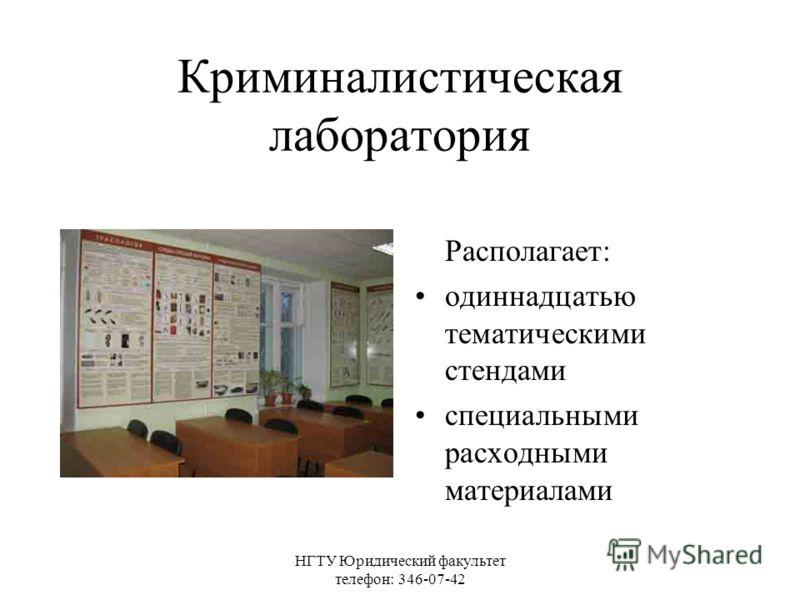НГТУ Юридический факультет телефон: 346-07-42 Криминалистическая лаборатория Располагает: одиннадцатью тематическими стендами специальными расходными материалами
