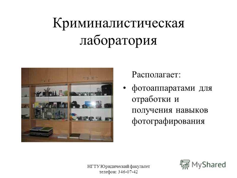 НГТУ Юридический факультет телефон: 346-07-42 Криминалистическая лаборатория Располагает: фотоаппаратами для отработки и получения навыков фотографирования
