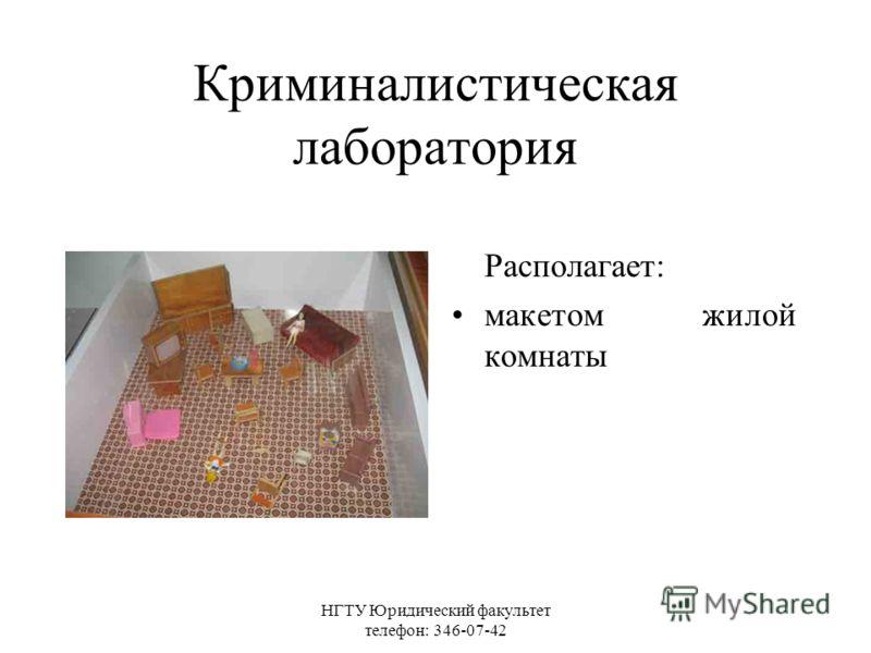 НГТУ Юридический факультет телефон: 346-07-42 Криминалистическая лаборатория Располагает: макетом жилой комнаты