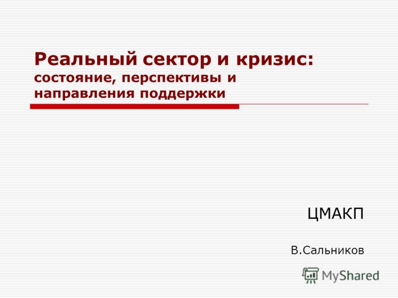 Реальный сектор и кризис: состояние, перспективы и направления поддержки ЦМАКП В.Сальников