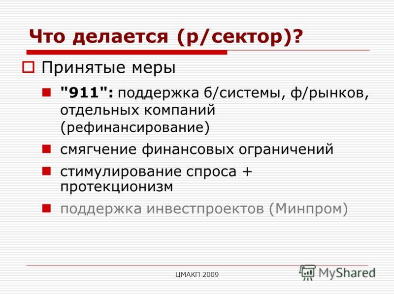 ЦМАКП 2009 Что делается (р/сектор)? Принятые меры 911: поддержка б/системы, ф/рынков, отдельных компаний ( рефинансирование ) смягчение финансовых ограничений стимулирование спроса + протекционизм поддержка инвестпроектов (Минпром)