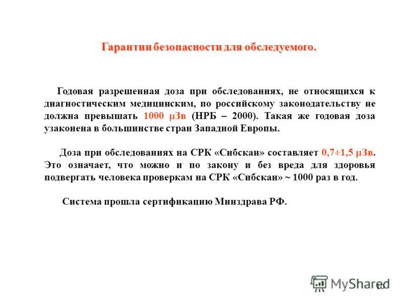 10 Гарантии безопасности для обследуемого. Годовая разрешенная доза при обследованиях, не относящихся к диагностическим медицинским, по российскому законодательству не должна превышать 1000 Зв (НРБ – 2000). Такая же годовая доза узаконена в большинст
