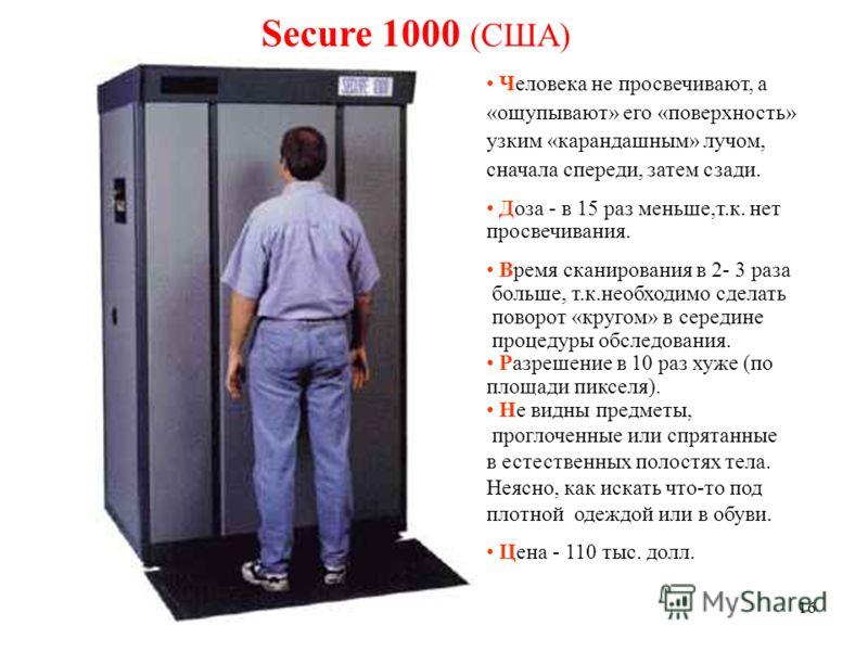 16 Secure 1000 (США) Человека не просвечивают, а «ощупывают» его «поверхность» узким «карандашным» лучом, сначала спереди, затем сзади. Доза - в 15 раз меньше,т.к. нет просвечивания. Время сканирования в 2- 3 раза больше, т.к.необходимо сделать повор
