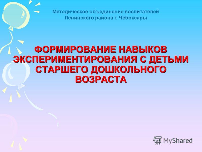 ФОРМИРОВАНИЕ НАВЫКОВ ЭКСПЕРИМЕНТИРОВАНИЯ С ДЕТЬМИ СТАРШЕГО ДОШКОЛЬНОГО ВОЗРАСТА Методическое объединение воспитателей Ленинского района г. Чебоксары