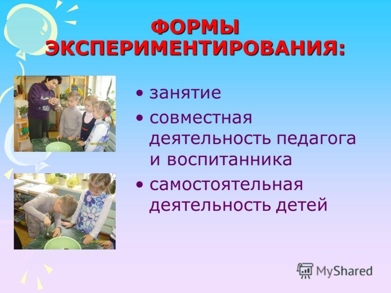 ФОРМЫ ЭКСПЕРИМЕНТИРОВАНИЯ: занятие совместная деятельность педагога и воспитанника самостоятельная деятельность детей