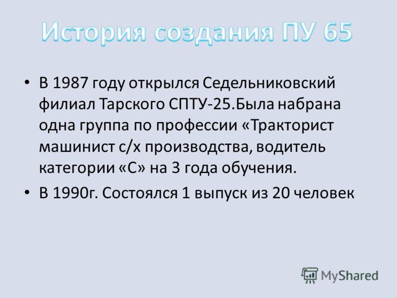 В 1987 году открылся Седельниковский филиал Тарского СПТУ-25.Была набрана одна группа по профессии «Тракторист машинист с/х производства, водитель категории «С» на 3 года обучения. В 1990г. Состоялся 1 выпуск из 20 человек