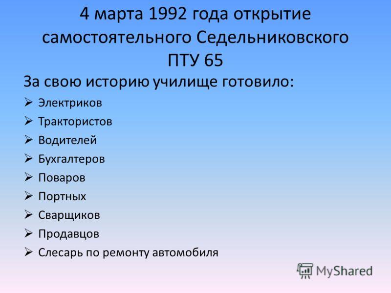 4 марта 1992 года открытие самостоятельного Седельниковского ПТУ 65 За свою историю училище готовило: Электриков Трактористов Водителей Бухгалтеров Поваров Портных Сварщиков Продавцов Слесарь по ремонту автомобиля