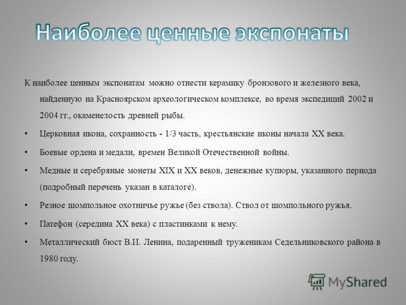 К наиболее ценным экспонатам можно отнести керамику бронзового и железного века, найденную на Красноярском археологическом комплексе, во время экспедиций 2002 и 2004 гг., окаменелость древней рыбы. Церковная икона, сохранность - 1/3 часть, крестьянск