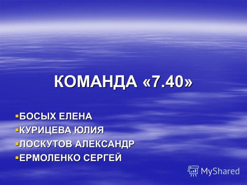 КОМАНДА «7.40» БОСЫХ ЕЛЕНА БОСЫХ ЕЛЕНА КУРИЦЕВА ЮЛИЯ КУРИЦЕВА ЮЛИЯ ЛОСКУТОВ АЛЕКСАНДР ЛОСКУТОВ АЛЕКСАНДР ЕРМОЛЕНКО СЕРГЕЙ ЕРМОЛЕНКО СЕРГЕЙ