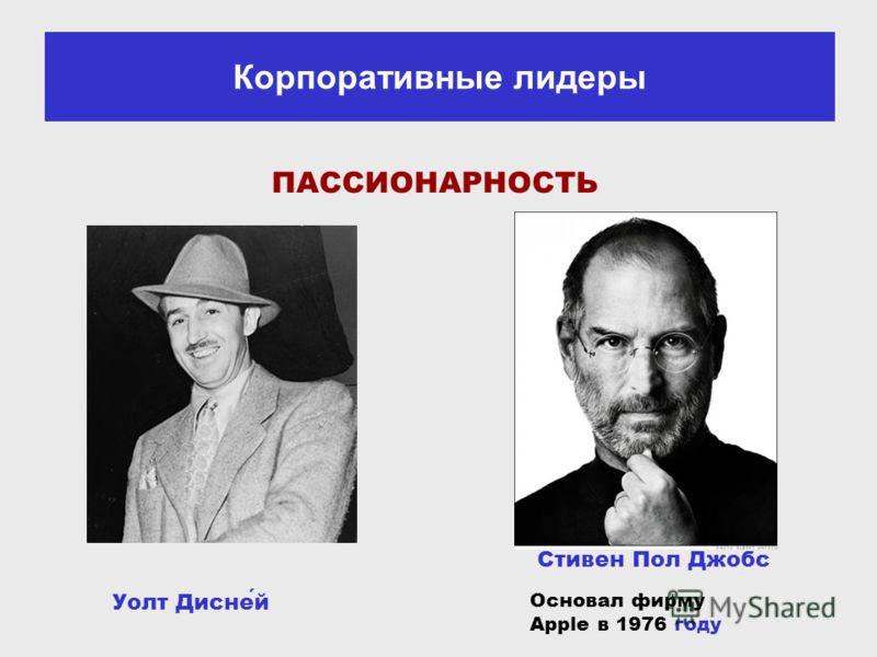 Уолт Дисней Стивен Пол Джобс Основал фирму Apple в 1976 году ПАССИОНАРНОСТЬ Корпоративные лидеры