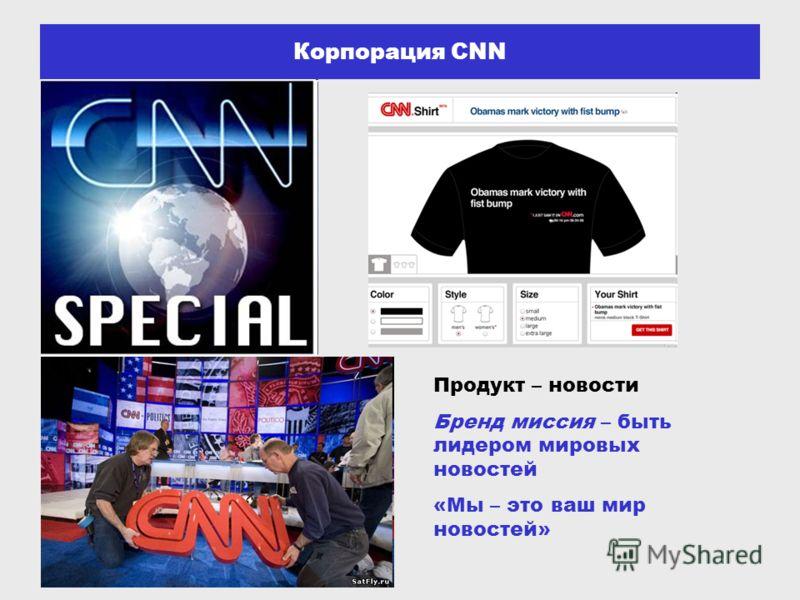Корпорация CNN Продукт – новости Бренд миссия – быть лидером мировых новостей «Мы – это ваш мир новостей»