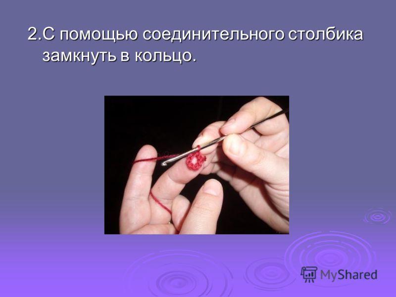 2.С помощью соединительного столбика замкнуть в кольцо.