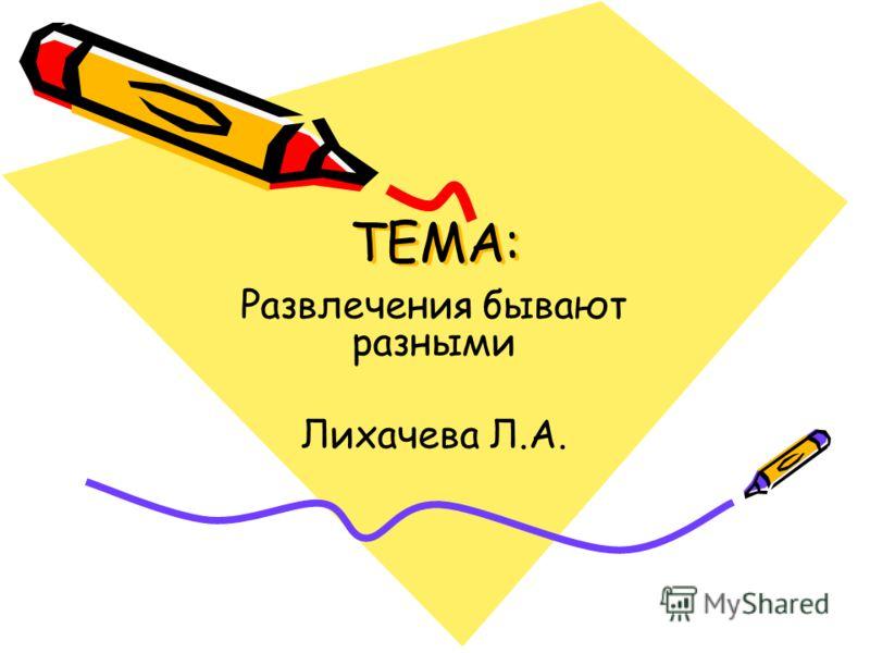 ТЕМА: Развлечения бывают разными Лихачева Л.А.