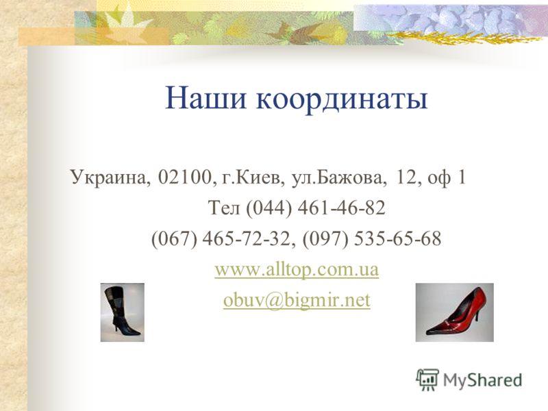Наши координаты Украина, 02100, г.Киев, ул.Бажова, 12, оф 1 Тел (044) 461-46-82 (067) 465-72-32, (097) 535-65-68 www.alltop.com.ua obuv@bigmir.net