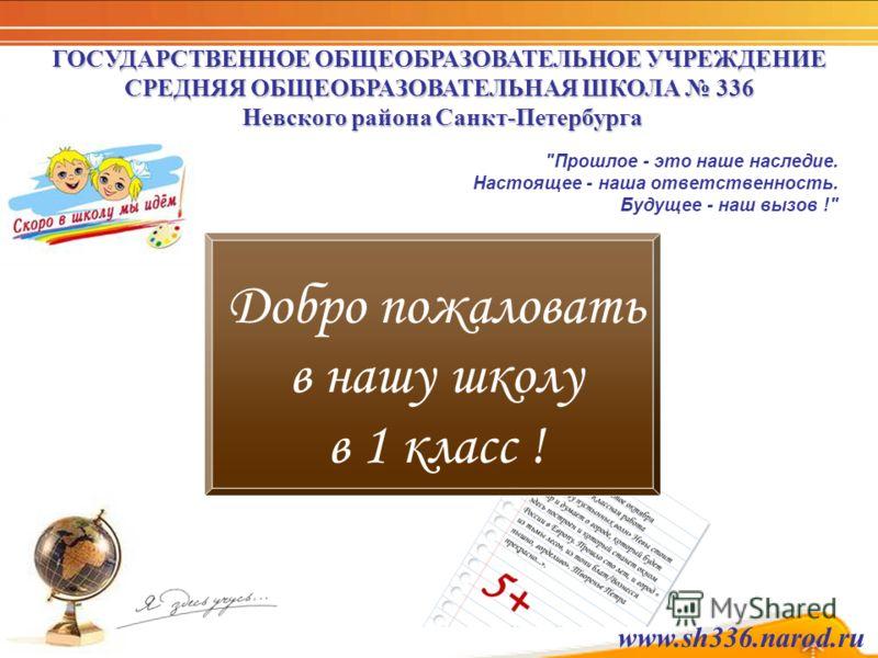 Добро пожаловать в нашу школу в 1 класс ! ГОСУДАРСТВЕННОЕ ОБЩЕОБРАЗОВАТЕЛЬНОЕ УЧРЕЖДЕНИЕ СРЕДНЯЯ ОБЩЕОБРАЗОВАТЕЛЬНАЯ ШКОЛА 336 Невского района Санкт-Петербурга