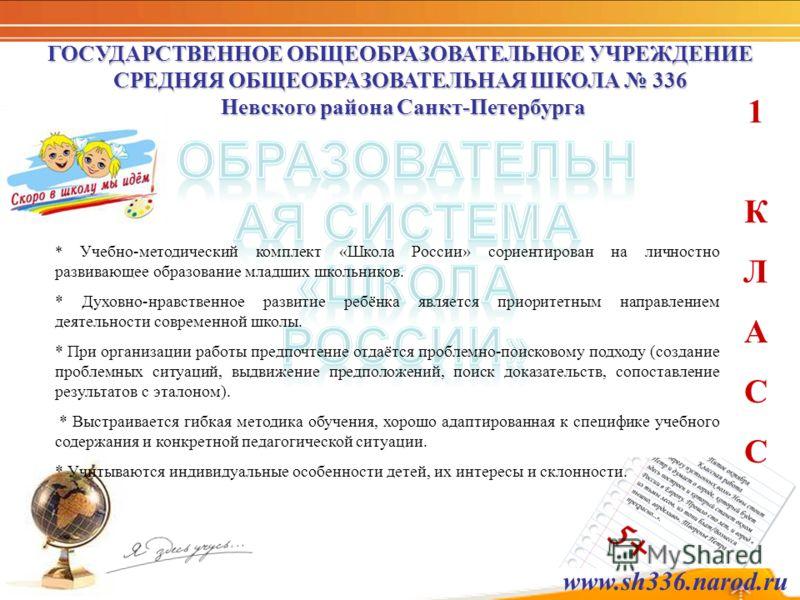 ГОСУДАРСТВЕННОЕ ОБЩЕОБРАЗОВАТЕЛЬНОЕ УЧРЕЖДЕНИЕ СРЕДНЯЯ ОБЩЕОБРАЗОВАТЕЛЬНАЯ ШКОЛА 336 Невского района Санкт-Петербурга 1КЛАСС1КЛАСС * Учебно-методический комплект «Школа России» сориентирован на личностно развивающее образование младших школьников. *