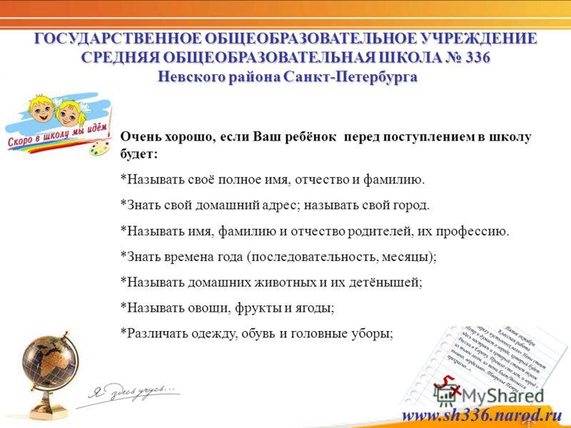 ГОСУДАРСТВЕННОЕ ОБЩЕОБРАЗОВАТЕЛЬНОЕ УЧРЕЖДЕНИЕ СРЕДНЯЯ ОБЩЕОБРАЗОВАТЕЛЬНАЯ ШКОЛА 336 Невского района Санкт-Петербурга Очень хорошо, если Ваш ребёнок перед поступлением в школу будет: *Называть своё полное имя, отчество и фамилию. *Знать свой домашний
