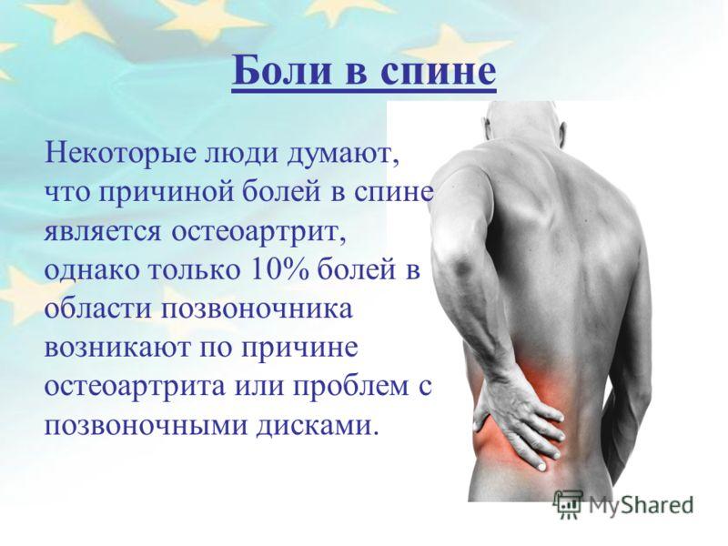 Боли в спине Некоторые люди думают, что причиной болей в спине является остеоартрит, однако только 10% болей в области позвоночника возникают по причине остеоартрита или проблем с позвоночными дисками.