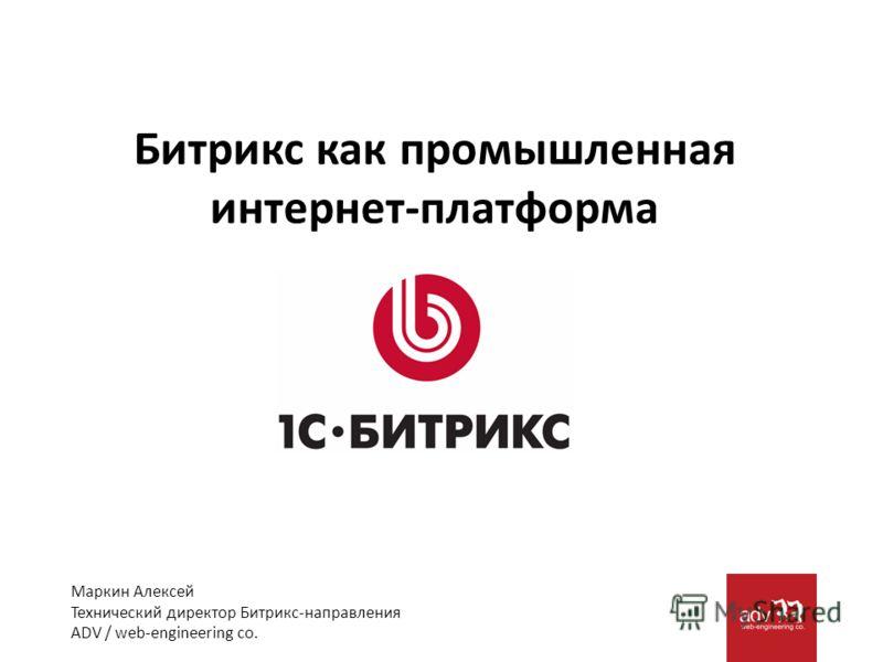 Маркин Алексей Технический директор Битрикс-направления ADV / web-engineering co. Битрикс как промышленная интернет-платформа
