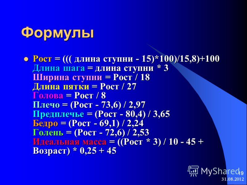 31.08.2012 19 Формулы Рост = ((( длина ступни - 15)*100)/15,8)+100 Длина шага = длина ступни * 3 Ширина ступни = Рост / 18 = Рост / 27 Голова = Рост / 8 Плечо = (Рост - 73,6) / 2,97 Предплечье = (Рост - 80,4) / 3,65 Бедро = (Рост - 69,1) / 2,24 Голен