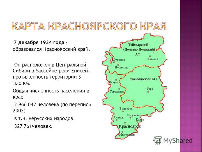 7 декабря 1934 года – образовался Красноярский край. Он расположен в Центральной Сибири в бассейне реки Енисей. протяженность территории 3 тыс.км. Общая численность населения в крае 2 966 042 человека (по переписи 2002) в т.ч. нерусских народов 327 7