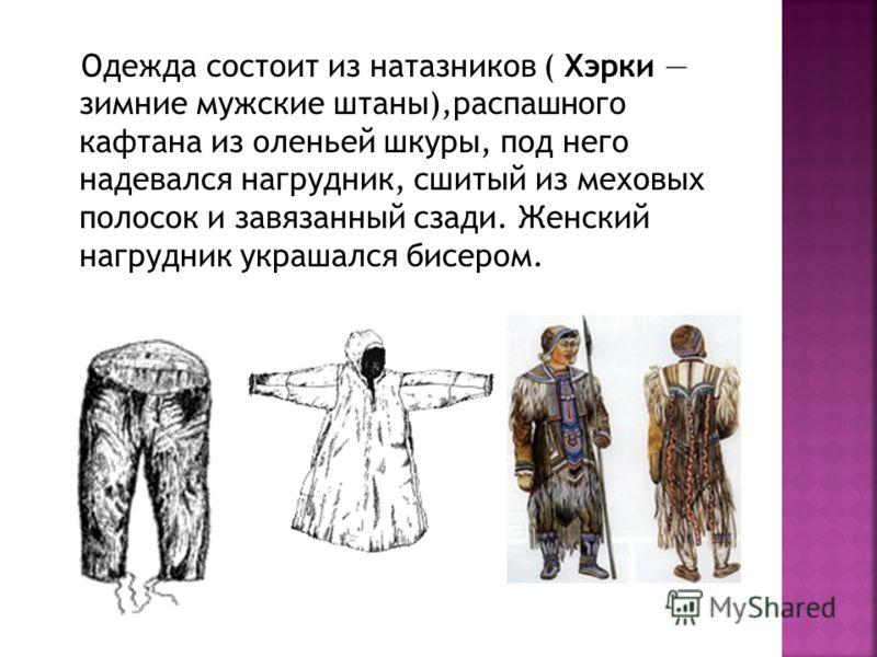 Одежда состоит из натазников ( Хэрки зимние мужские штаны),распашного кафтана из оленьей шкуры, под него надевался нагрудник, сшитый из меховых полосок и завязанный сзади. Женский нагрудник украшался бисером.