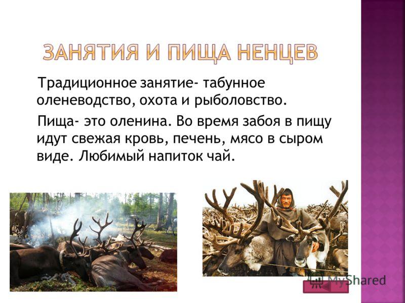Традиционное занятие- табунное оленеводство, охота и рыболовство. Пища- это оленина. Во время забоя в пищу идут свежая кровь, печень, мясо в сыром виде. Любимый напиток чай.