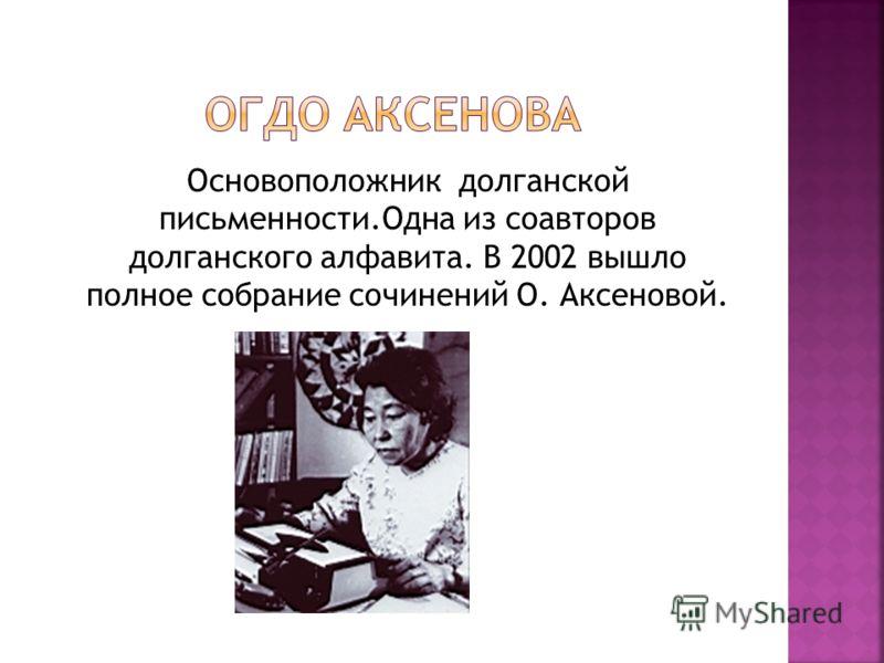 Основоположник долганской письменности.Одна из соавторов долганского алфавита. В 2002 вышло полное собрание сочинений О. Аксеновой.