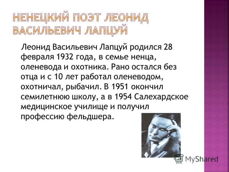 Леонид Васильевич Лапцуй родился 28 февраля 1932 года, в семье ненца, оленевода и охотника. Рано остался без отца и с 10 лет работал оленеводом, охотничал, рыбачил. В 1951 окончил семилетнюю школу, а в 1954 Салехардское медицинское училище и получил