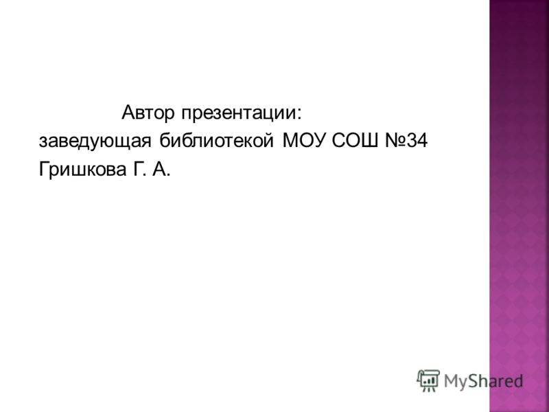 Автор презентации: заведующая библиотекой МОУ СОШ 34 Гришкова Г. А.