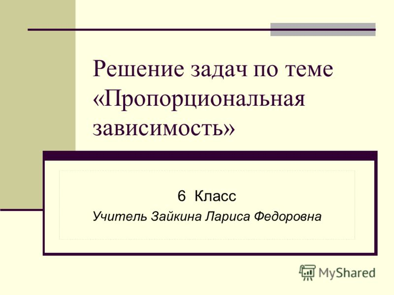 Решение задач по теме «Пропорциональная зависимость» 6 Класс Учитель Зайкина Лариса Федоровна