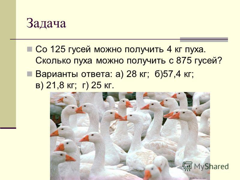 Задача Со 125 гусей можно получить 4 кг пуха. Сколько пуха можно получить с 875 гусей? Варианты ответа: а) 28 кг; б)57,4 кг; в) 21,8 кг; г) 25 кг.