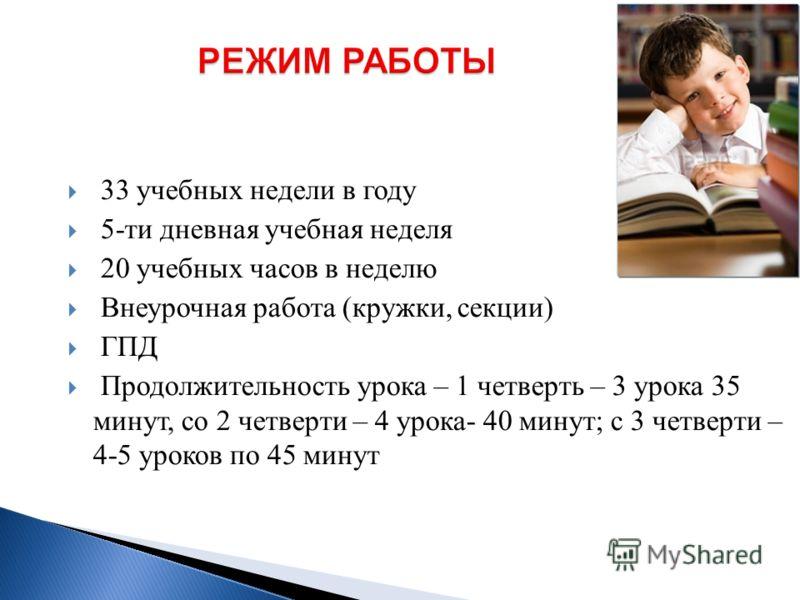 33 учебных недели в году 5-ти дневная учебная неделя 20 учебных часов в неделю Внеурочная работа (кружки, секции) ГПД Продолжительность урока – 1 четверть – 3 урока 35 минут, со 2 четверти – 4 урока- 40 минут; с 3 четверти – 4-5 уроков по 45 минут