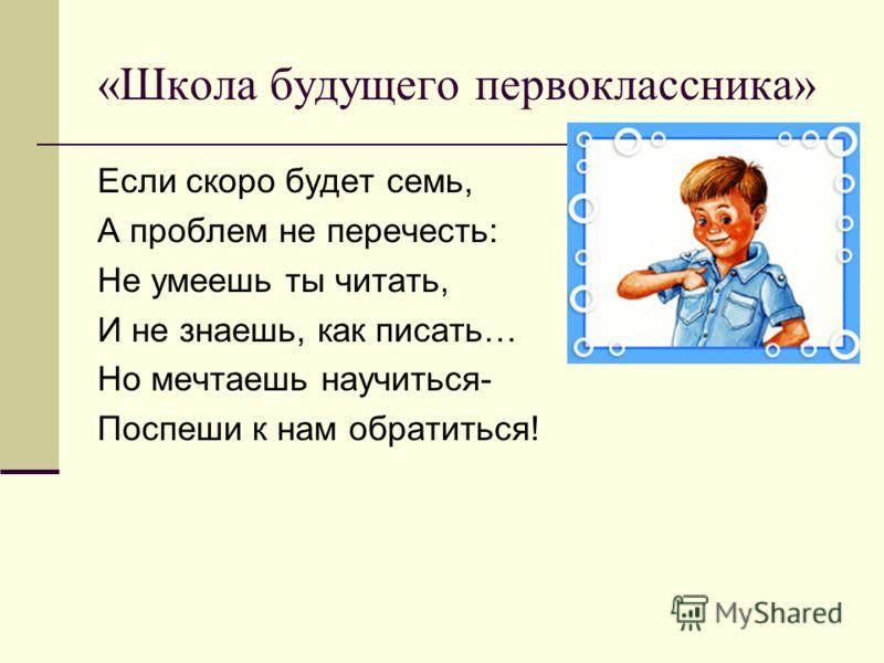 «Школа будущего первоклассника» Если скоро будет семь, А проблем не перечесть: Не умеешь ты читать, И не знаешь, как писать… Но мечтаешь научиться- Поспеши к нам обратиться!