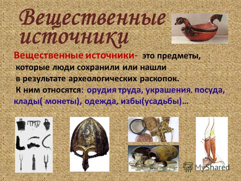 Вещественные Вещественные источники- это предметы, которые люди сохранили или нашли в результате археологических раскопок. К ним относятся: орудия труда, украшения, посуда, клады( монеты), одежда, избы(усадьбы)… источники