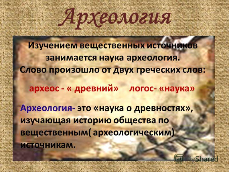 Археология Изучением вещественных источников занимается наука археология. Слово произошло от двух греческих слов: археос - « древний»логос- «наука» Археология- это «наука о древностях», изучающая историю общества по вещественным( археологическим) ист