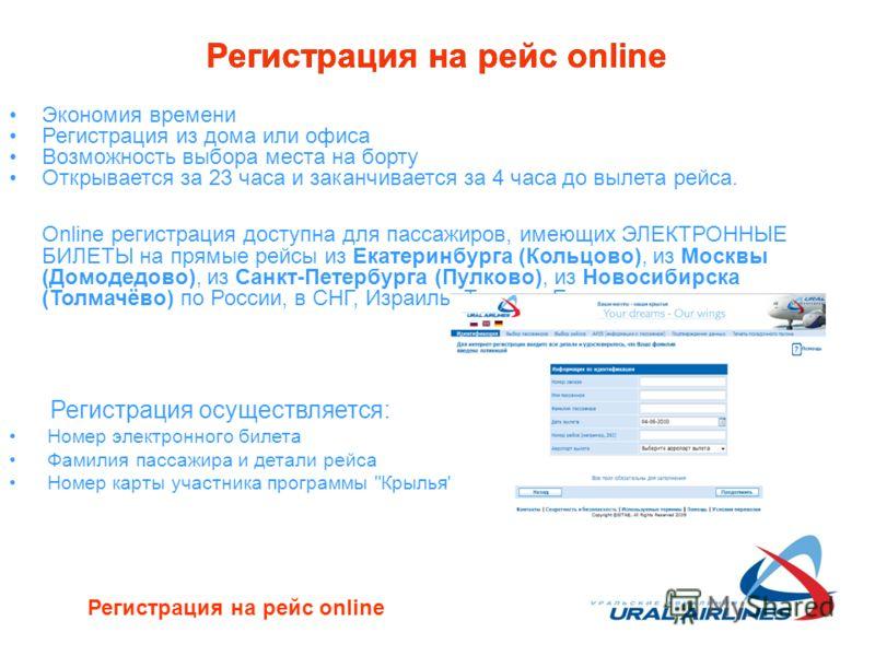 Регистрация на рейс online Экономия времени Регистрация из дома или офиса Возможность выбора места на борту Открывается за 23 часа и заканчивается за 4 часа до вылета рейса. Online регистрация доступна для пассажиров, имеющих ЭЛЕКТРОННЫЕ БИЛЕТЫ на пр