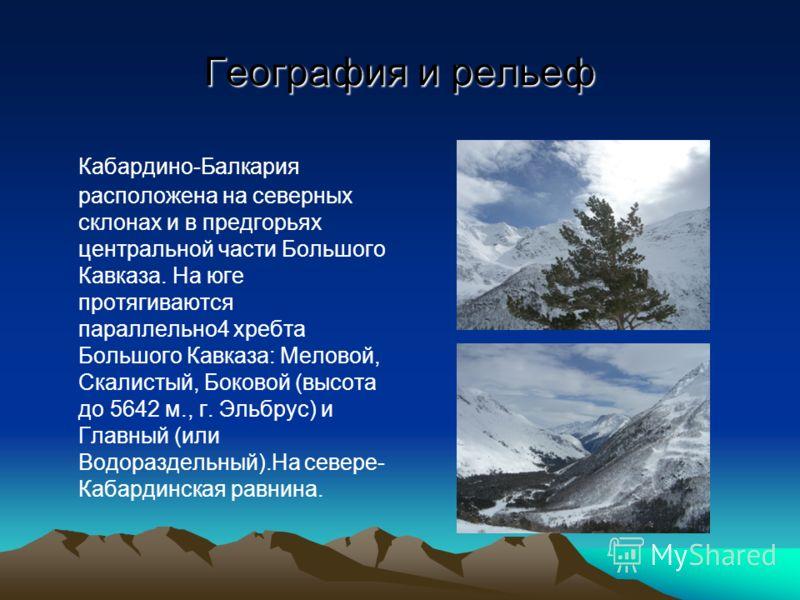 География и рельеф Кабардино-Балкария расположена на северных склонах и в предгорьях центральной части Большого Кавказа. На юге протягиваются параллельно4 хребта Большого Кавказа: Меловой, Скалистый, Боковой (высота до 5642 м., г. Эльбрус) и Главный