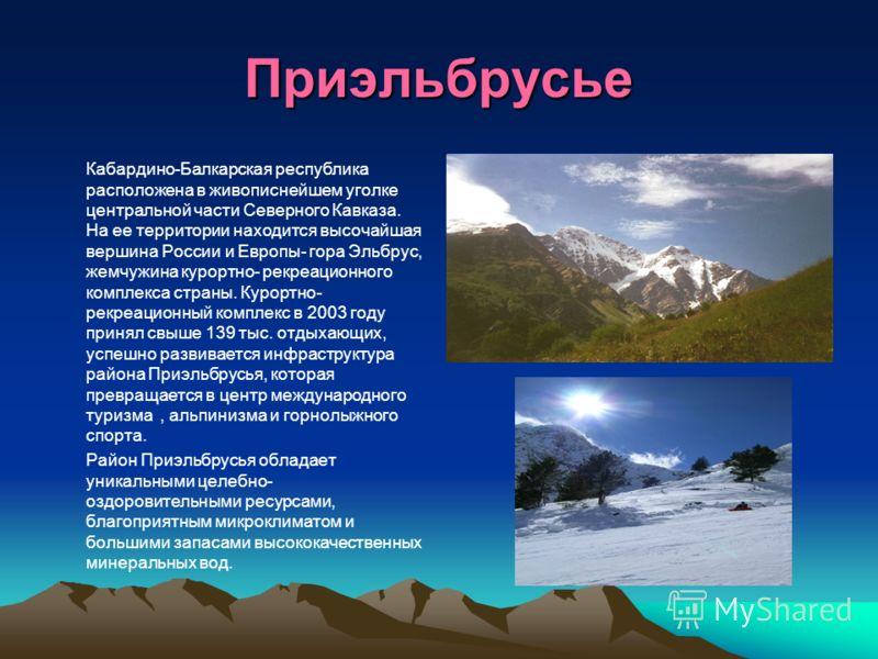 Приэльбрусье Кабардино-Балкарская республика расположена в живописнейшем уголке центральной части Северного Кавказа. На ее территории находится высочайшая вершина России и Европы- гора Эльбрус, жемчужина курортно- рекреационного комплекса страны. Кур