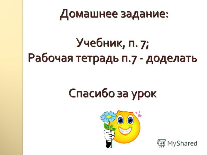 Домашнее задание : Учебник, п. 7; Рабочая тетрадь п.7 - доделать Спасибо за урок