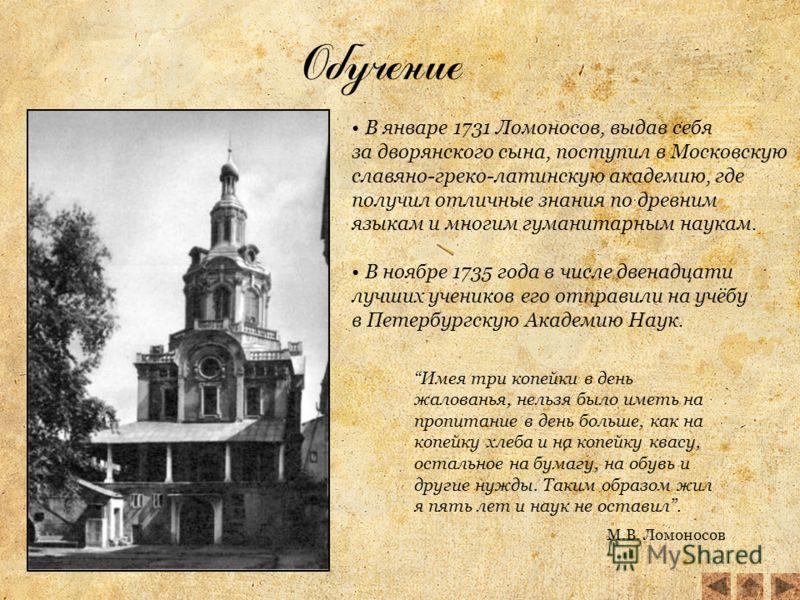 Обучение В январе 1731 Ломоносов, выдав себя за дворянского сына, поступил в Московскую славяно-греко-латинскую академию, где получил отличные знания по древним языкам и многим гуманитарным наукам. В ноябре 1735 года в числе двенадцати лучших ученико